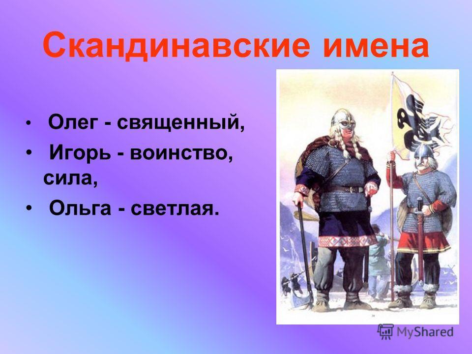 Скандинавские имена Олег - священный, Игорь - воинство, сила, Ольга - светлая.