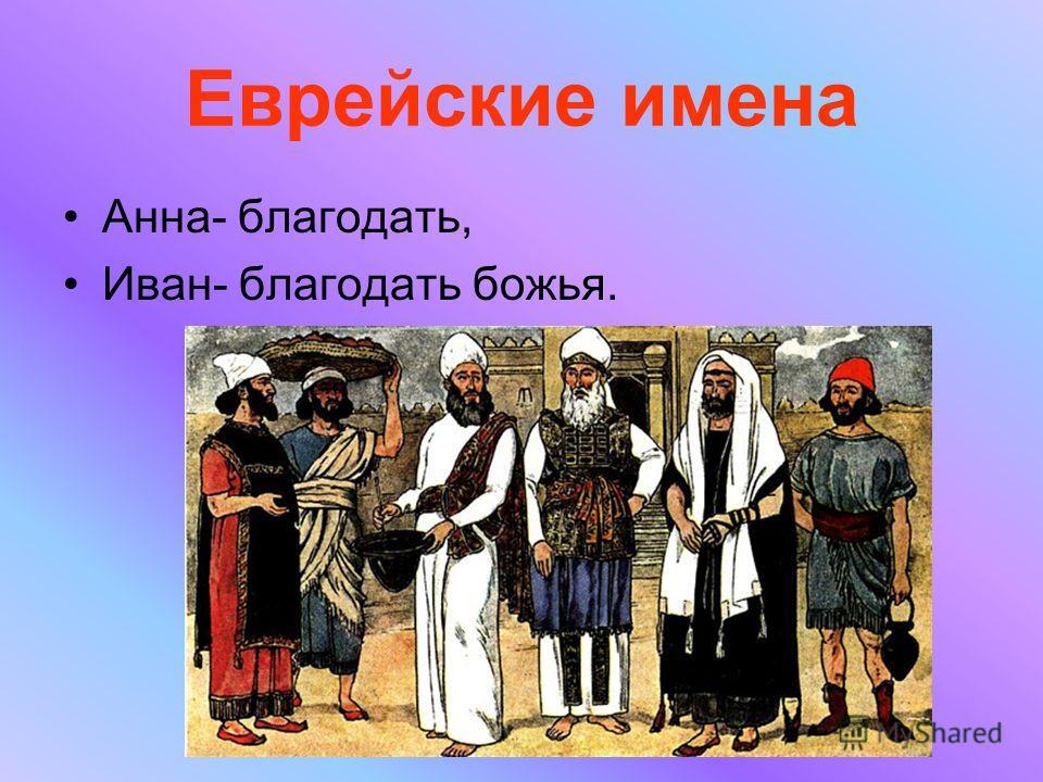 Еврейские имена Анна- благодать, Иван- благодать божья.