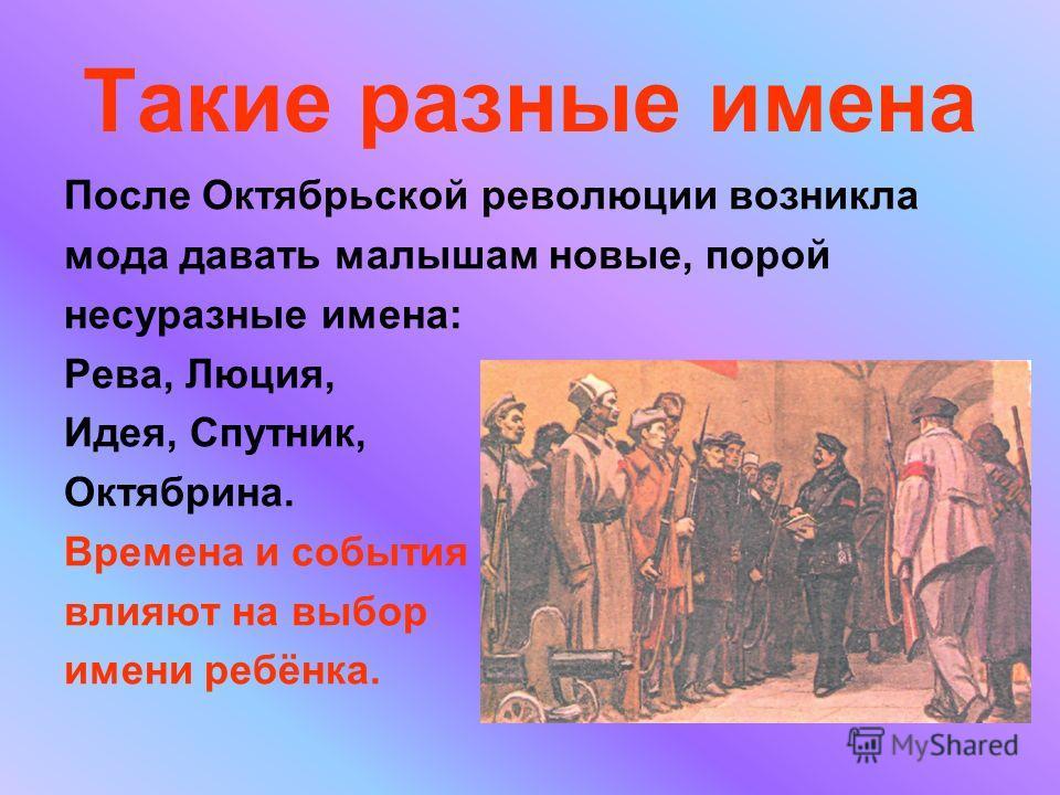 Такие разные имена После Октябрьской революции возникла мода давать малышам новые, порой несуразные имена: Рева, Люция, Идея, Спутник, Октябрина. Времена и события влияют на выбор имени ребёнка.