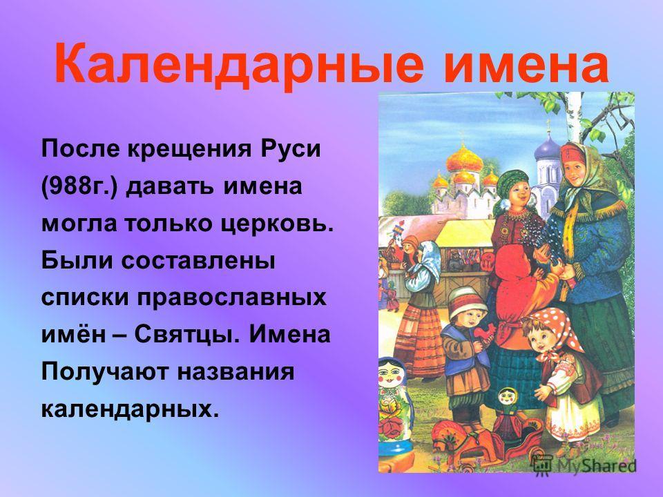 Календарные имена После крещения Руси (988 г.) давать имена могла только церковь. Были составлены списки православных имён – Святцы. Имена Получают названия календарных.