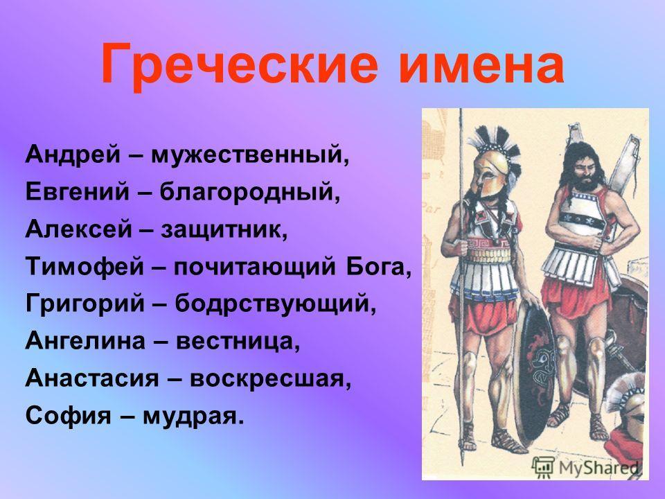 Греческие имена Андрей – мужественный, Евгений – благородный, Алексей – защитник, Тимофей – почитающий Бога, Григорий – бодрствующий, Ангелина – вестница, Анастасия – воскресшая, София – мудрая.