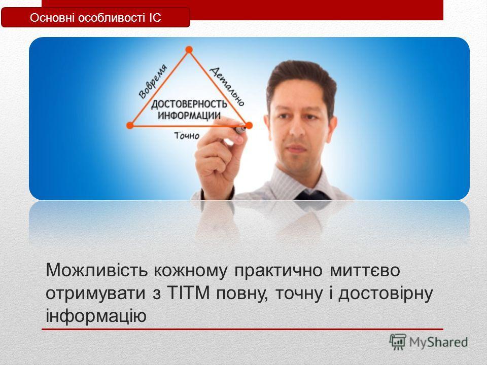 Можливість кожному практично миттєво отримувати з ТІТМ повну, точно і достовірну інформацію Основні особливості ІС