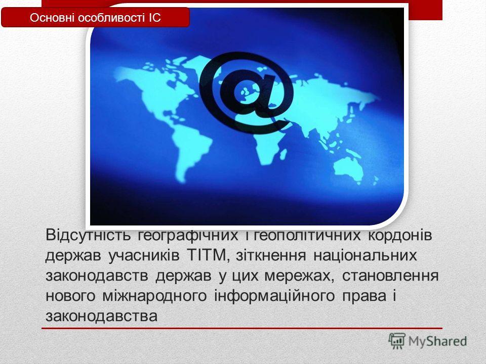 Відсутність географічних і геополітичних кордонів держав учасників ТІТМ, зіткнення національних законодавств держав у цих мережах, становления нового міжнародного інформаційного права і законодавства Основні особливості ІС