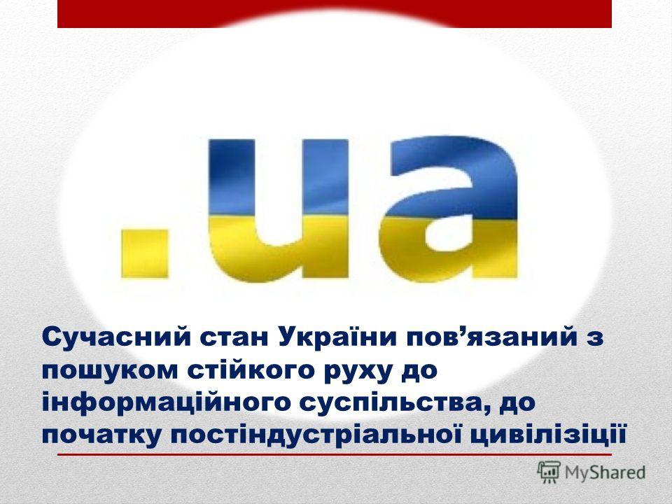 Сучасний стан України повязаний з пошуком стійкого руху до інформаційного суспільства, до початку постіндустріальної цивілізіції