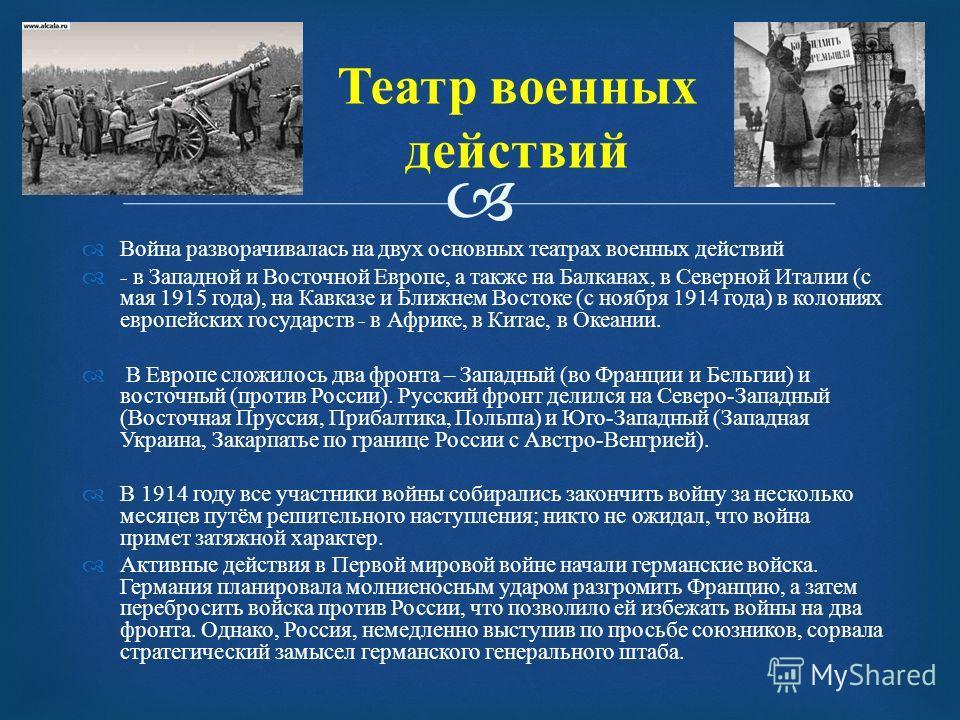 Театр военных действий Война разворачивалась на двух основных театрах военных действий - в Западной и Восточной Европе, а также на Балканах, в Северной Италии ( с мая 1915 года ), на Кавказе и Ближнем Востоке ( с ноября 1914 года ) в колониях европей