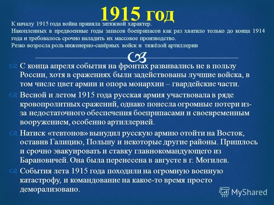 1915 год С конца апреля события на фронтах развивались не в пользу России, хотя в сражениях были задействованы лучшие войска, в том числе цвет армии и опора монархии – гвардейские части. Весной и летом 1915 года русская армия участвовала в ряде крово