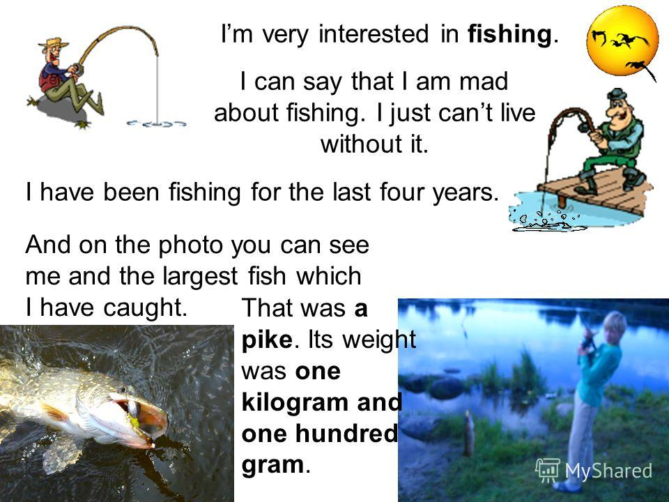 Im very interested in fishing. I can say that I am mad about fishing. I just cant live without it. I have been fishing for the last four years. And on the photo you can see me and the largest fish which I have caught. That was a pike. Its weight was