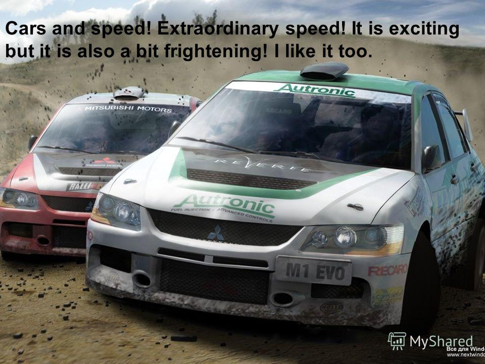 Cars and speed! Extraordinary speed! It is exciting but it is also a bit frightening! I like it too.