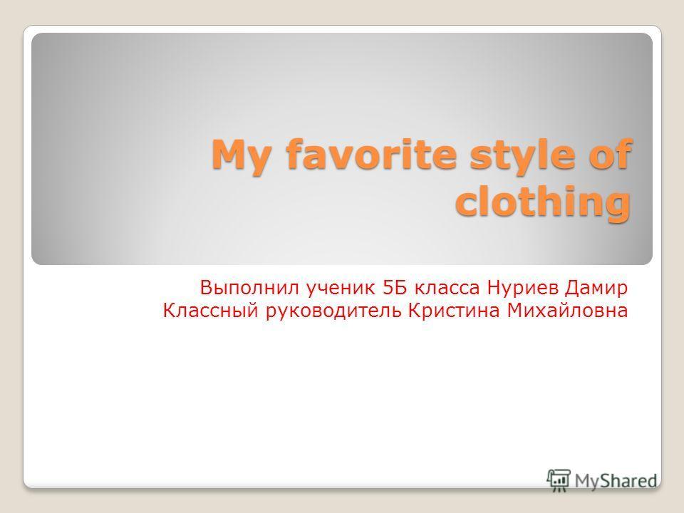 My favorite style of clothing Выполнил ученик 5Б класса Нуриев Дамир Классный руководитель Кристина Михайловна