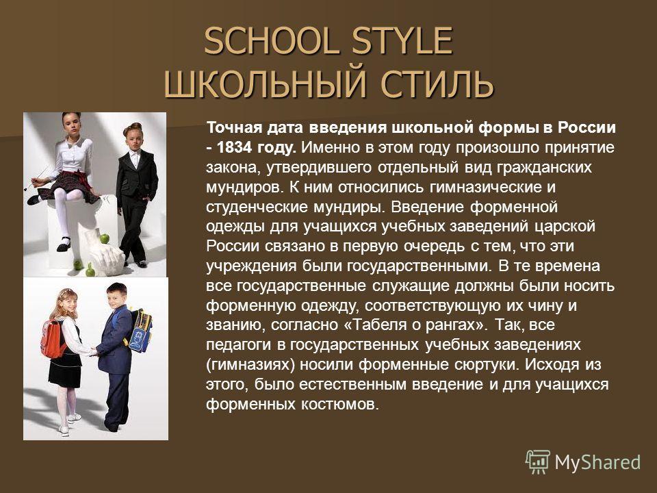 SCHOOL STYLE ШКОЛЬНЫЙ СТИЛЬ Точная дата введения школьной формы в России - 1834 году. Именно в этом году произошло принятие закона, утвердившего отдельный вид гражданских мундиров. К ним относились гимназические и студенческие мундиры. Введение форме