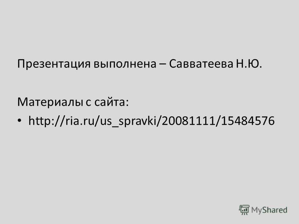 Презентация выполнена – Савватеева Н.Ю. Материалы с сайта: http://ria.ru/us_spravki/20081111/15484576
