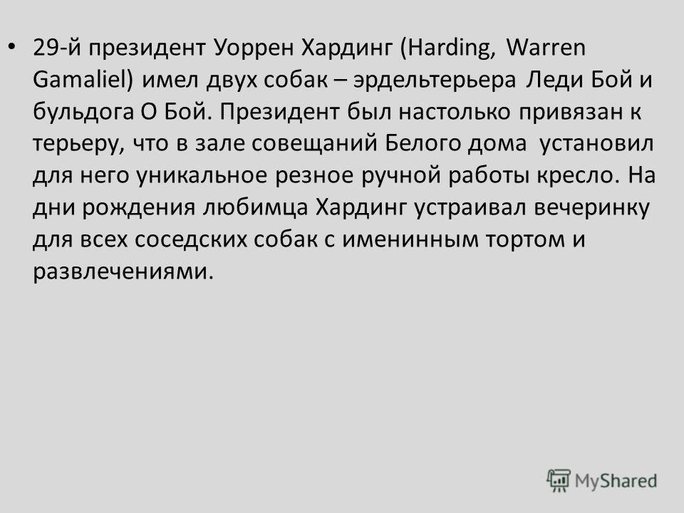 29 й президент Уоррен Хардинг (Harding, Warren Gamaliel) имел двух собак – эрдельтерьера Леди Бой и бульдога О Бой. Президент был настолько привязан к терьеру, что в зале совещаний Белого дома установил для него уникальное резное ручной работы кресло