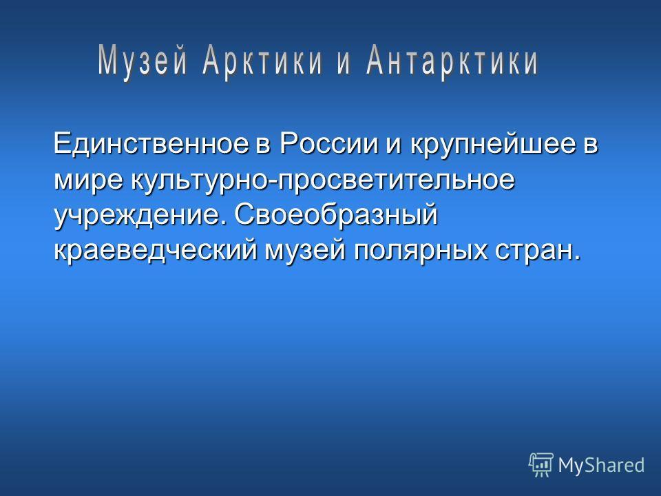 Единственное в России и крупнейшее в мире культурно-просветительное учреждение. Своеобразный краеведческий музей полярных стран.