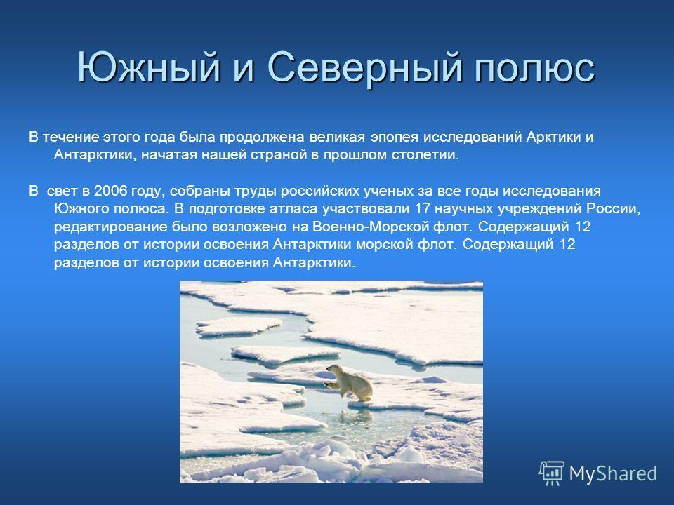 Южный и Северный полюс В течение этого года была продолжена великая эпопея исследований Арктики и Антарктики, начатая нашей страной в прошлом столетии. В свет в 2006 году, собраны труды российских ученых за все годы исследования Южного полюса. В подг