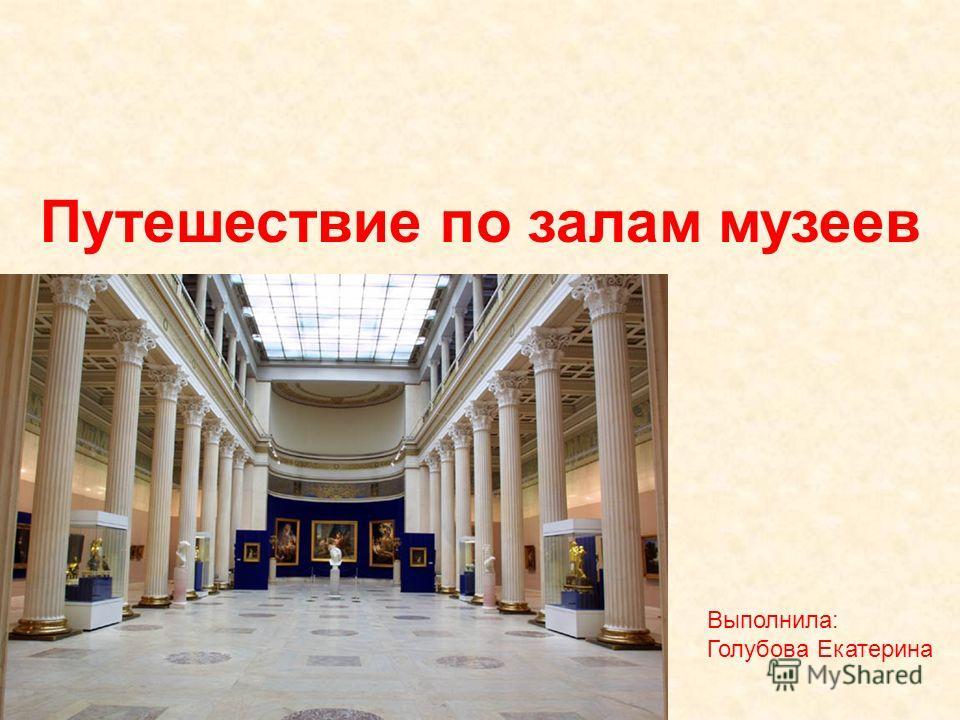 Путешествие по залам музеев Выполнила: Голубова Екатерина