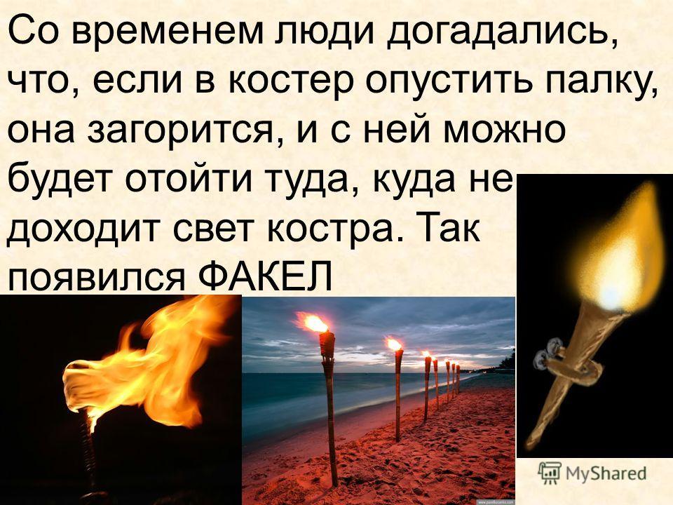 Со временем люди догадались, что, если в костер опустить палку, она загорится, и с ней можно будет отойти туда, куда не доходит свет костра. Так появился ФАКЕЛ
