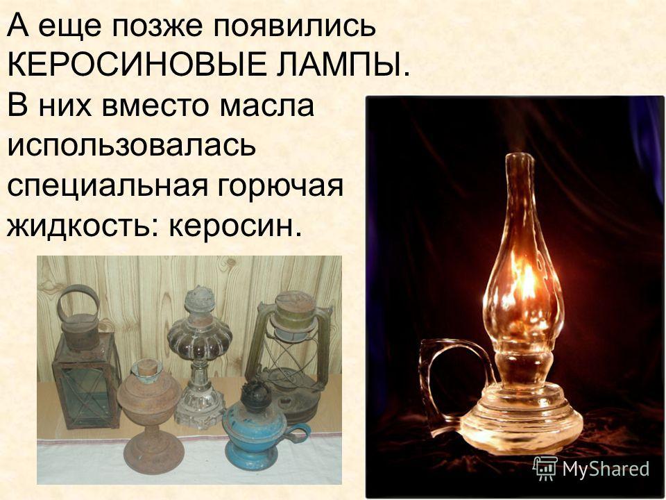 А еще позже появились КЕРОСИНОВЫЕ ЛАМПЫ. В них вместо масла использовалась специальная горючая жидкость: керосин.