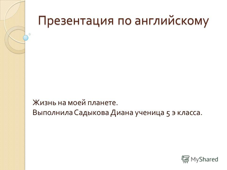 Презентация по английскому Жизнь на моей планете. Выполнила Садыкова Диана ученица 5 э класса.