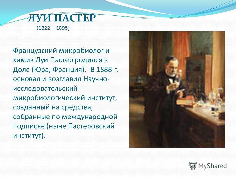 ЛУИ ПАСТЕР (1822 – 1895) Французский микробиолог и химик Луи Пастер родился в Доле (Юра, Франция). В 1888 г. основал и возглавил Научно- исследовательский микробиологический институт, созданный на средства, собранные по международной подписке (ныне П