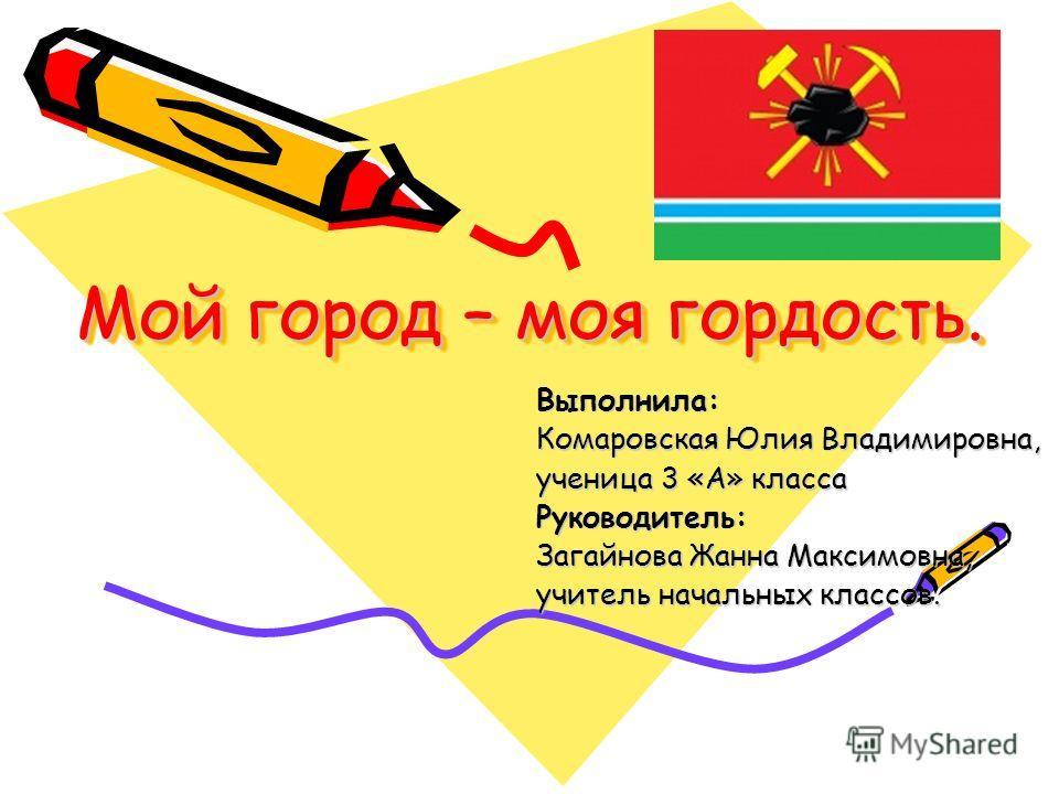 Мой город – моя гордость. Выполнила: Комаровская Юлия Владимировна, ученица 3 «А» класса Руководитель: Загайнова Жанна Максимовна, учитель начальных классов.