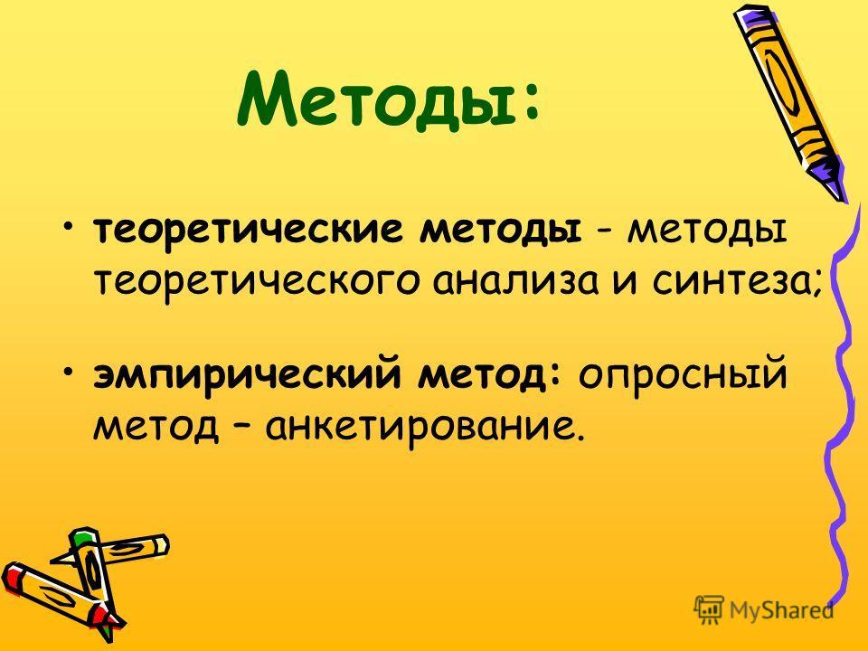 Методы: теоретические методы - методы теоретического анализа и синтеза; эмпирический метод: опросный метод – анкетирование.