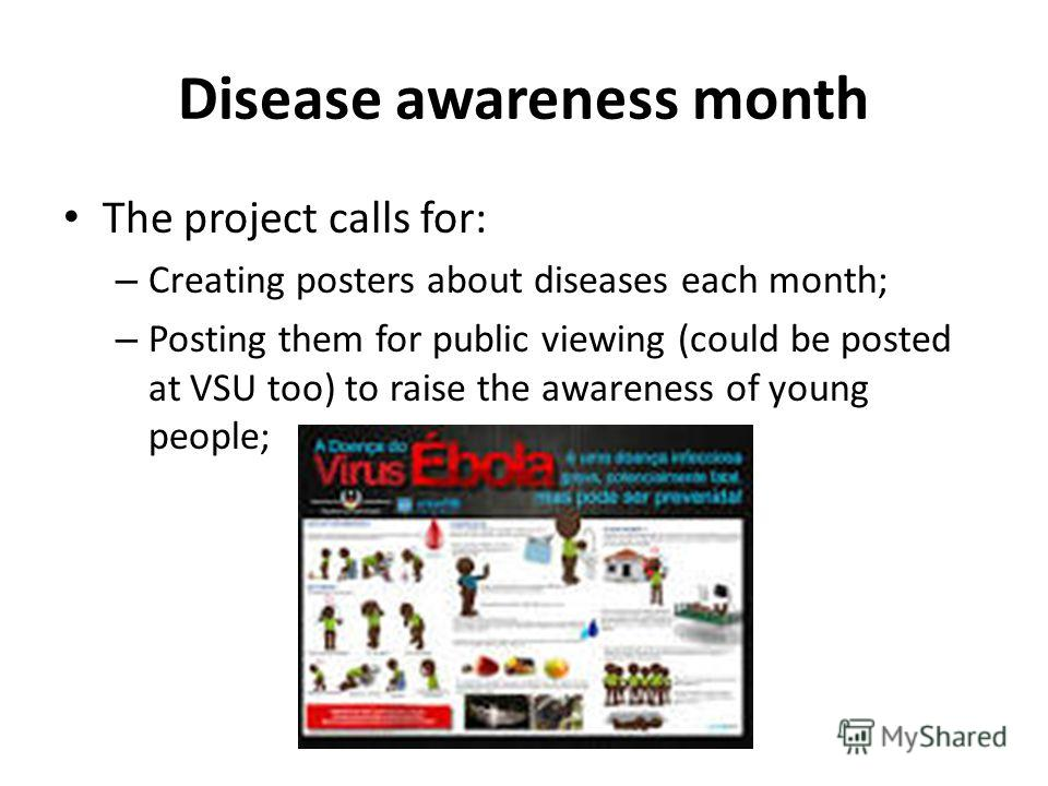 Disease awareness month The project calls for: – Creating posters about diseases each month; – Posting them for public viewing (could be posted at VSU too) to raise the awareness of young people;
