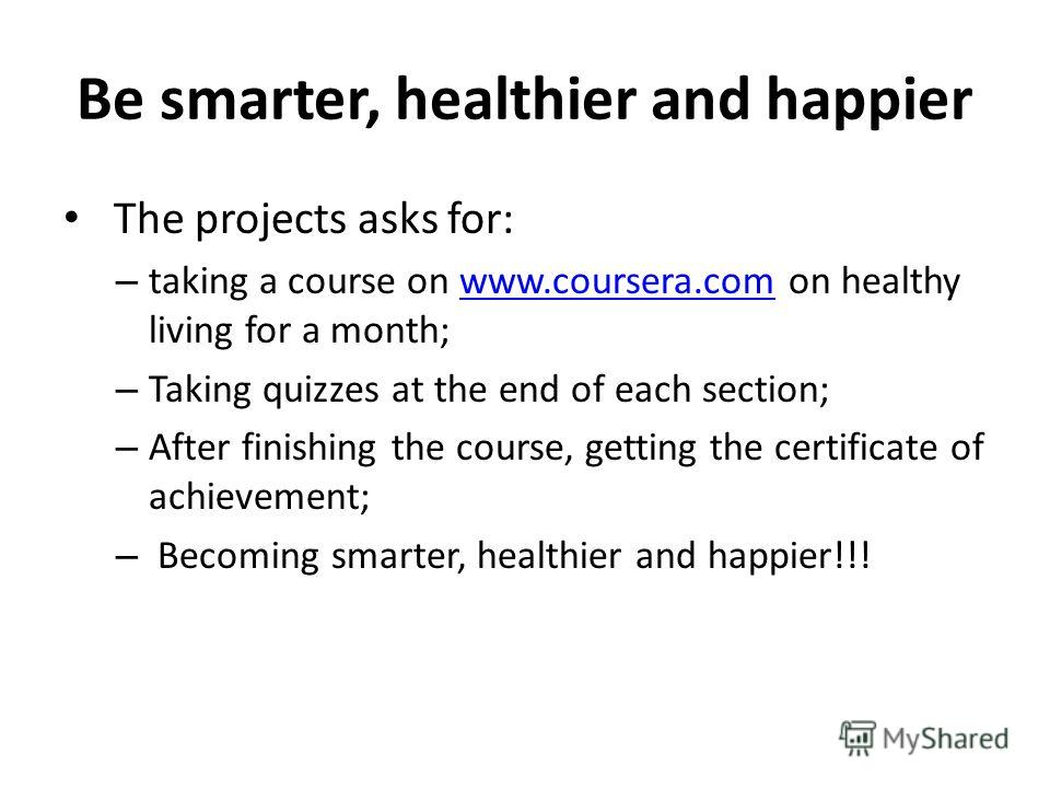 Be smarter, healthier and happier The projects asks for: – taking a course on www.coursera.com on healthy living for a month;www.coursera.com – Taking quizzes at the end of each section; – After finishing the course, getting the certificate of achiev