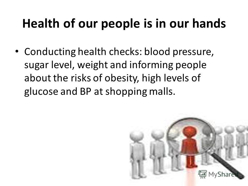 Health of our people is in our hands Conducting health checks: blood pressure, sugar level, weight and informing people about the risks of obesity, high levels of glucose and BP at shopping malls.