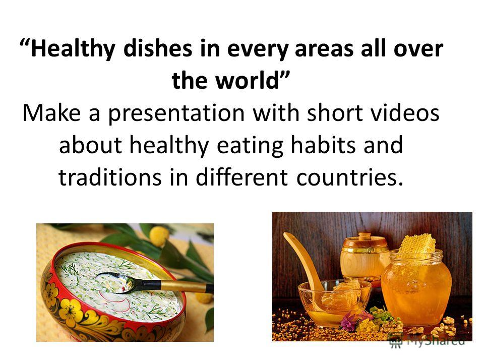 Healthy dishes in every areas all over the world Make a presentation with short videos about healthy eating habits and traditions in different countries.