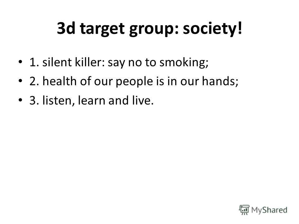 3d target group: society! 1. silent killer: say no to smoking; 2. health of our people is in our hands; 3. listen, learn and live.