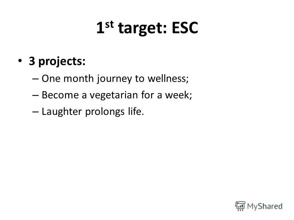 1 st target: ESC 3 projects: – One month journey to wellness; – Become a vegetarian for a week; – Laughter prolongs life.