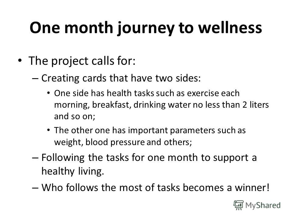 One month journey to wellness The project calls for: – Creating cards that have two sides: One side has health tasks such as exercise each morning, breakfast, drinking water no less than 2 liters and so on; The other one has important parameters such