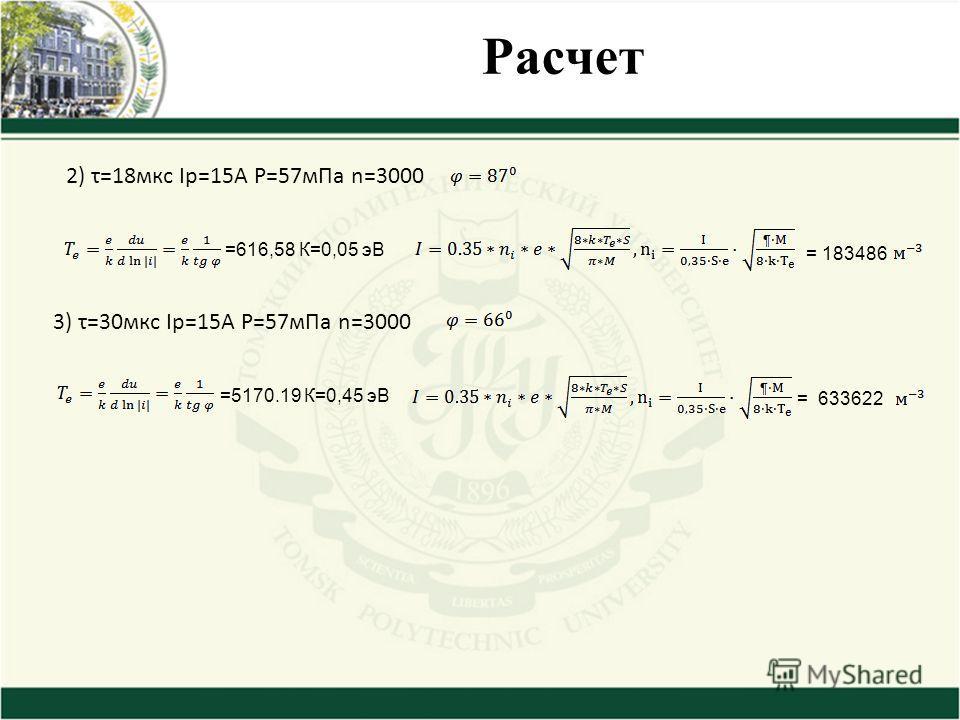 2) τ=18 мкс Iр=15А P=57 м Па n=3000 =616,58 К=0,05 эВ = 183486 3) τ=30 мкс Iр=15А P=57 м Па n=3000 =5170.19 К=0,45 эВ = 633622
