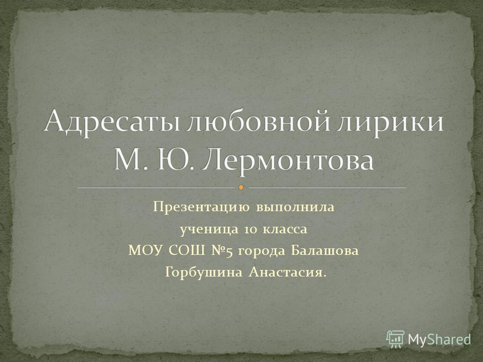 Презентацию выполнила ученица 10 класса МОУ СОШ 5 города Балашова Горбушина Анастасия.
