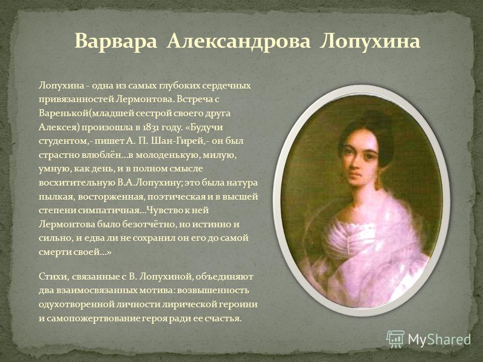 Лопухина - одна из самых глубоких сердечных привязанностей Лермонтова. Встреча с Варенькой(младшей сестрой своего друга Алексея) произошла в 1831 году. «Будучи студентом,- пишет А. П. Шан-Гирей,- он был страстно влюблён…в молоденькую, милую, умную, к