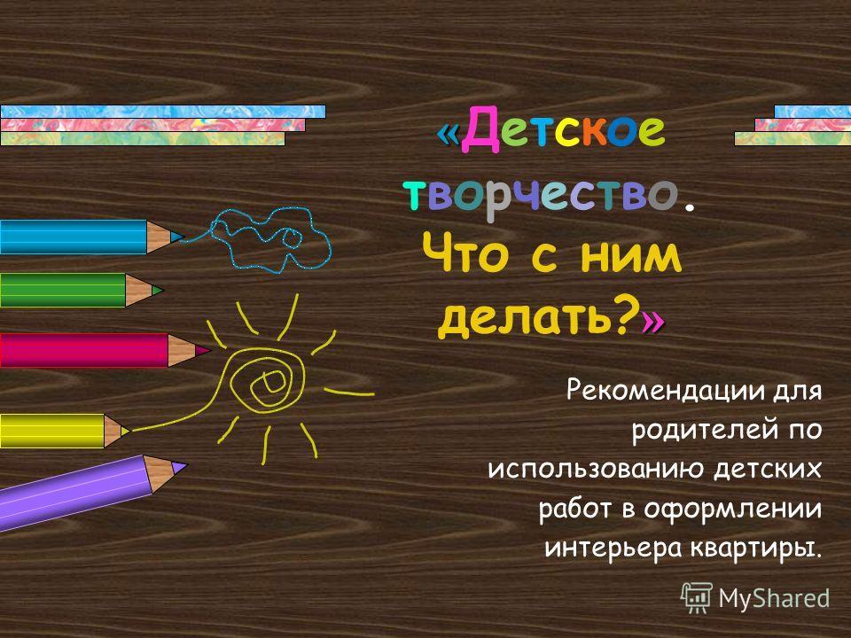 « » « Детское творчество. Что с ним делать? » Рекомендации для родителей по использованию детских работ в оформлении интерьера квартиры.