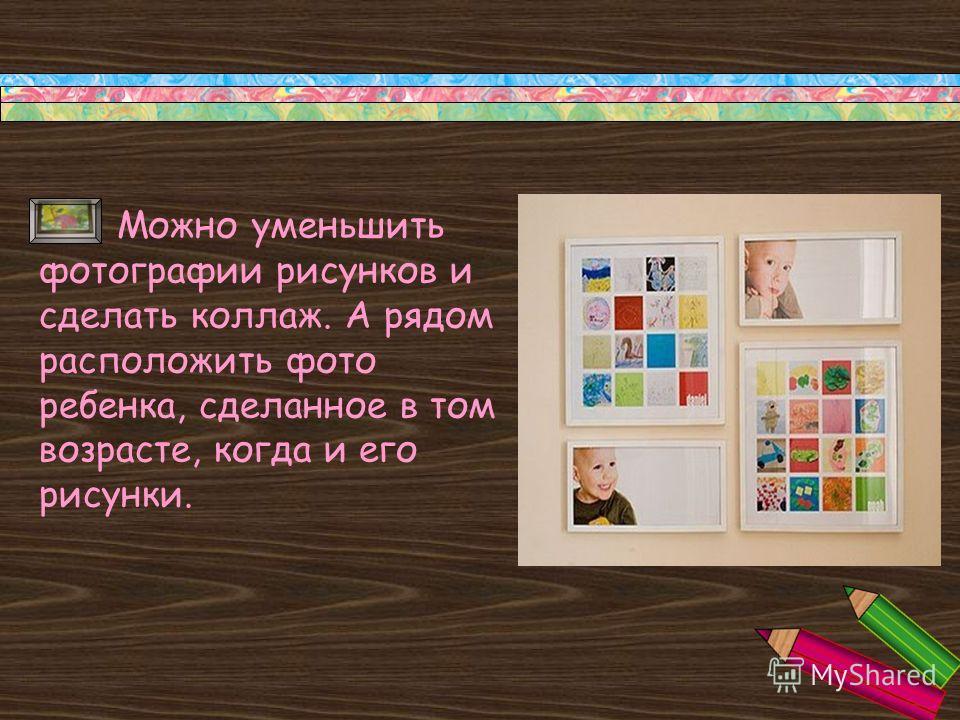 Можно уменьшить фотографии рисунков и сделать коллаж. А рядом расположить фото ребенка, сделанное в том возрасте, когда и его рисунки.