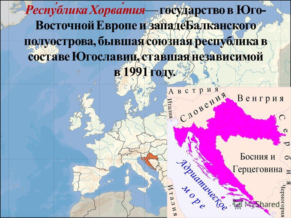 Респу́блика Хорва́тия государство в Юго- Восточной Европе и западе Балканского полуострова, бывшая союзная республика в составе Югославии, ставшая независимой в 1991 году.