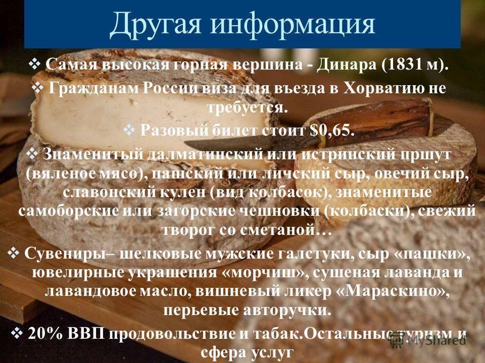 Другая информация Самая высокая горная вершина - Динара (1831 м). Гражданам России виза для въезда в Хорватию не требуется. Разовый билет стоит $0,65. Знаменитый далматинский или истринский пршут (вяленое мясо), пашский или угличский сыр, овечий сыр,