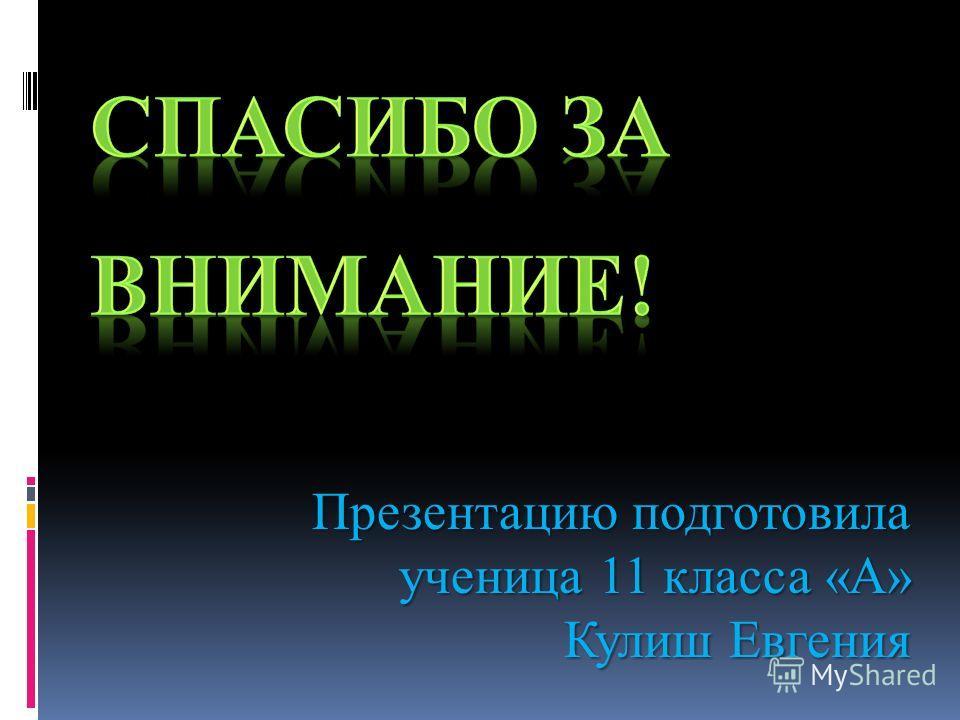 Презентацию подготовила ученица 11 класса «А» Кулиш Евгения