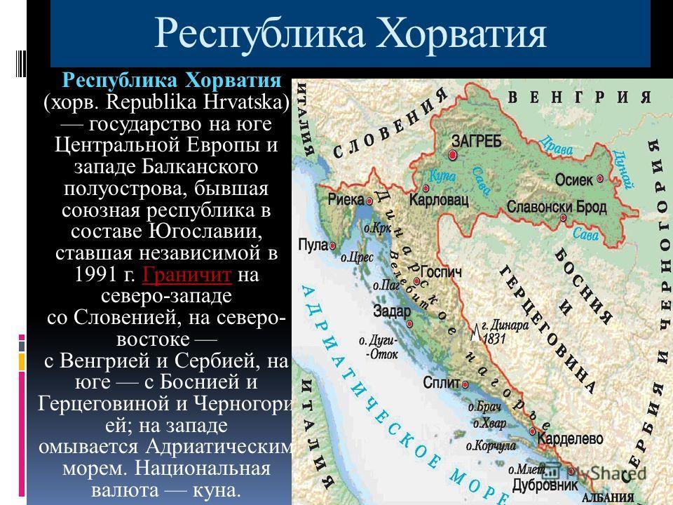 Республика Хорватия Республика Хорватия (хорв. Republika Hrvatska) государство на юге Центральной Европы и западе Балканского полуострова, бывшая союзная республика в составе Югославии, ставшая независимой в 1991 г. Граничит на северо-западе со Слове