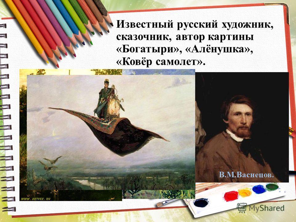 Известный русский художник, сказочник, автор картины «Богатыри», «Алёнушка», «Ковёр самолет». В.М.Васнецов.