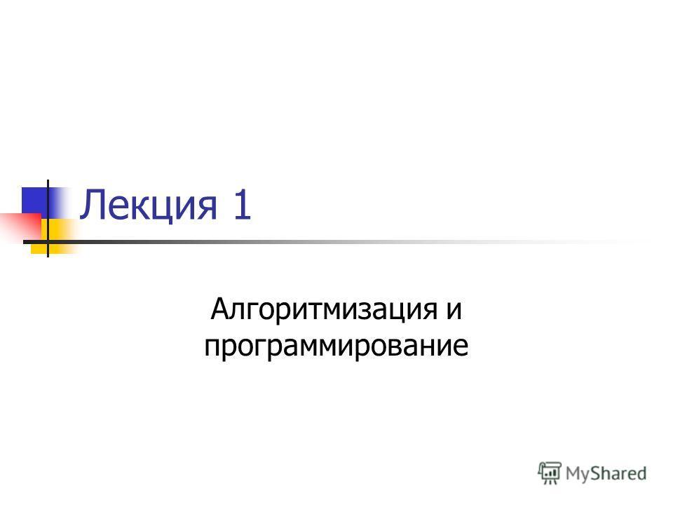 Лекция 1 Алгоритмизация и программирование