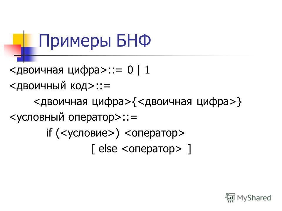 Примеры БНФ ::= 0 | 1 ::= { } ::= if ( ) [ else ]