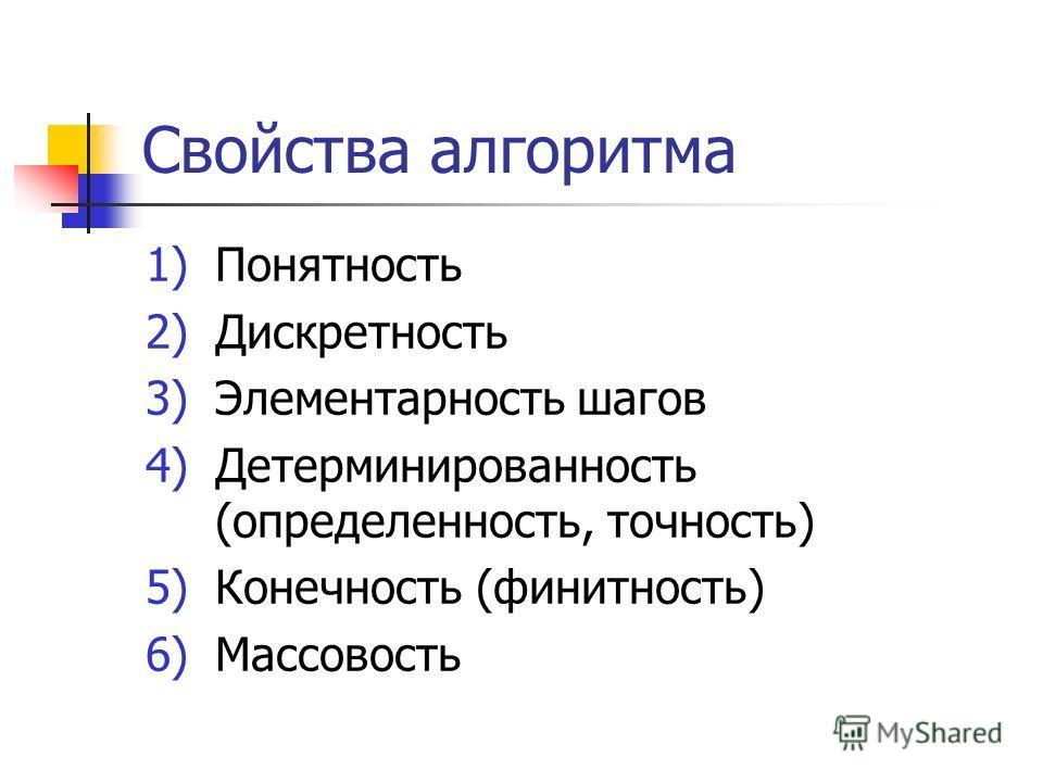 Свойства алгоритма 1)Понятность 2)Дискретность 3)Элементарность шагов 4)Детерминированность (определенность, точность) 5)Конечность (финитность) 6)Массовость