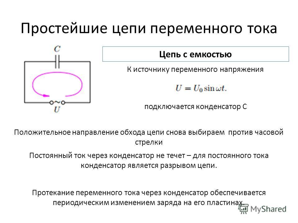 Простейшие цепи переменного тока Цепь с емкостью К источнику переменного напряжения подключается конденсатор C Положительное направление обхода цепи снова выбираем против часовой стрелки Постоянный ток через конденсатор не течет – для постоянного ток