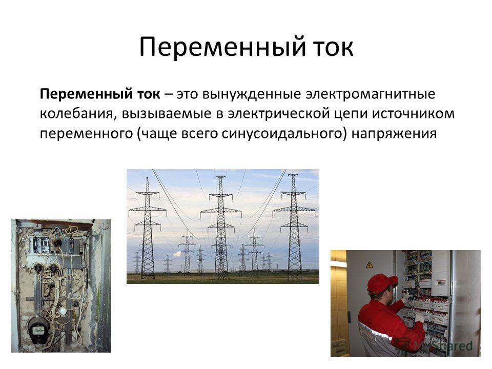 Переменный ток Переменный ток – это вынужденные электромагнитные колебания, вызываемые в электрической цепи источником переменного (чаще всего синусоидального) напряжения
