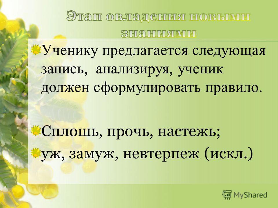 Ученику предлагается следующая запись, анализируя, ученик должен сформулировать правило. Сплошь, прочь, настежьь; уж, замуж, невтерпеж (искл.)