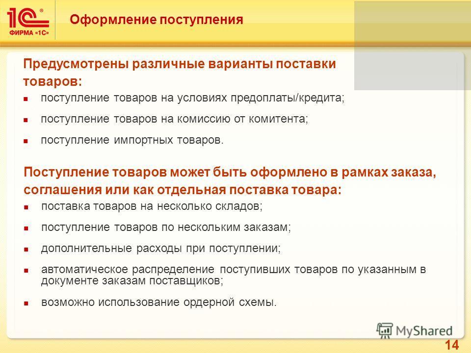 14 Оформление поступления Предусмотрены различные варианты поставки товаров: поступление товаров на условиях предоплаты/кредита; поступление товаров на комиссию от комитента; поступление импортных товаров. Поступление товаров может быть оформлено в р