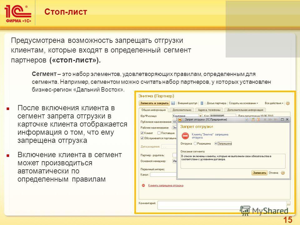 15 Стоп-лист Предусмотрена возможность запрещать отгрузки клиентам, которые входят в определенный сегмент партнеров («стоп-лист»). После включения клиента в сегмент запрета отгрузки в карточке клиента отображается информация о том, что ему запрещена